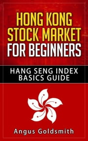 Hong Kong Stock Market for Beginners: Hang Seng Index Basics Guide ebook by Angus Goldsmith