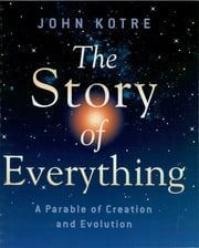 The Story of Everything - A Parable of Creation and Evolution ebook by John Kotre