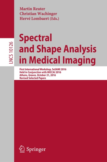 Spectral and Shape Analysis in Medical Imaging - First International Workshop, SeSAMI 2016, Held in Conjunction with MICCAI 2016, Athens, Greece, October 21, 2016, Revised Selected Papers ebook by