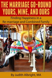 The Marriage Go-Round Yours, Mine and Ours: Finding Happiness in a Re-marriage and Combined Family ebook by Judith Albright