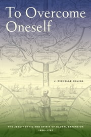 To Overcome Oneself - The Jesuit Ethic and Spirit of Global Expansion, 1520–1767 ebook by J. Michelle Molina