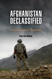 Afghanistan Declassified - A Guide to America's Longest War ebook by Brian Glyn Williams