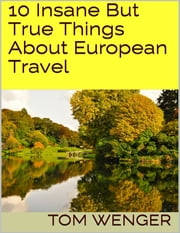 10 Insane But True Things About European Travel ebook by Tom Wenger