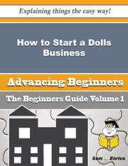 How to Start a Dolls Business (Beginners Guide) ebook by Mandi Wiles,Sam Enrico
