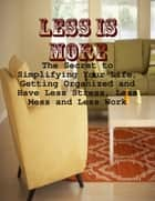 Less Is More - The Secret to Simplifying Your Life, Getting Organized and Have Less Stress, Less Mess and Less Work ebook by M Osterhoudt