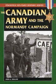 The Canadian Army & Normandy Campaign ebook by John A. English