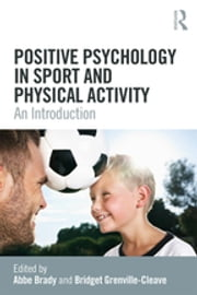 Positive Psychology in Sport and Physical Activity - An Introduction ebook by Bridget Grenville-Cleave, Abbe Brady