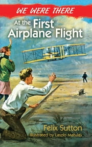 We Were There at the First Airplane Flight ebook by Felix Sutton, Laszlo Matulay