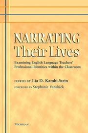 Narrating Their Lives - Examining English Language Teachers' Professional Identities within the Classroom ebook by Lia Kamhi-Stein,Stephanie Vandrick