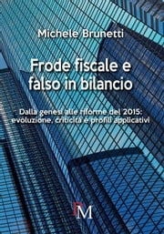Frode fiscale e falso in bilancio. Dalla genesi alle riforme del 2015 ebook by Michele Brunetti