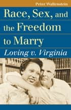 Race, Sex, and the Freedom to Marry - Loving v. Virginia ebook by Peter Wallenstein