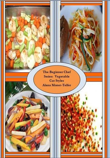 The Beginner Chef Series: Vegetable Cut Styles ebook by Alana Monet-Telfer