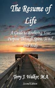 The Resume of Life, 2nd Edition - A Guide to Realizing Your Purpose Through Spirit, Mind, and Body ebook by Terry J. Walker,Angela D Massey