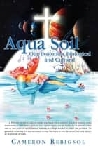Aqua Soil - Our Evolution, Biological and Cultural ebook by Cameron Rebigsol