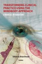 Transforming Clinical Practice Using the MindBody Approach - A Radical Integration ebook by Brian Broom