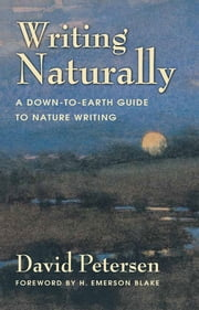 Writing Naturally - A Down-to-Earth Guide to Nature Writing ebook by David Petersen