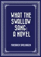 What the Swallow Sang: A Novel ebook by Friedrich Spielhagen