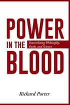 Power in the Blood - Interrelating Philosophy, Faith, and Science ebook by Richard Porter