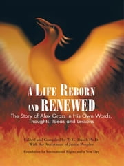 A Life Reborn and Renewed - The Story of Alex Gross in His Own Words, Thoughts, Ideas and Lessons ebook by Ty G. Busch Ph.D. With Justin Peeples