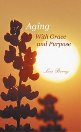 Aging With Grace and Purpose ebook by Lois Berry
