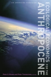 Ecological Economics for the Anthropocene - An Emerging Paradigm ebook by Peter G. Brown,Peter Timmerman