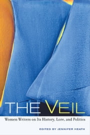 The Veil: Women Writers on Its History, Lore, and Politics ebook by Heath, Jennifer