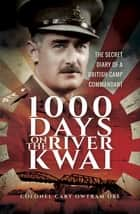 1000 Days on the River Kwai - The Secret Diary of a British Camp Commandant ebook by Colonel Cary Owtram