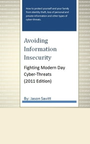Avoiding Information Insecurity: Fighting Modern Day Cyber-Threats (2011 Edition) ebook by Jason Savitt