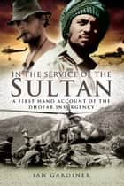 In the Service of the Sultan: A first-hand account of the Dhofar Insurgency - A first-hand account of the Dhofar Insurgency ebook by Ian Gardiner