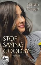 Stop saying goodbye - Roman eBook by Sarah Dessen, Gabriele Kosack