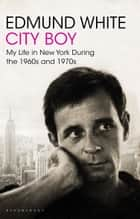 City Boy - My Life in New York During the 1960s and 1970s ebook by Edmund White