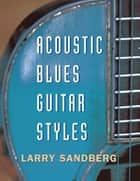 Acoustic Blues Guitar Styles ebook by Larry Sandberg