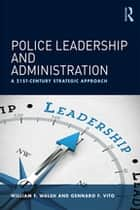 Police Leadership and Administration - A 21st-Century Strategic Approach ebook by William F. Walsh, Gennaro F. Vito