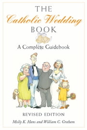 Catholic Wedding Book (Revised Edition), The: A Complete Guidebook ebook by Molly K. Hans and William C. Graham