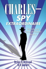 The Life and Times of Charles: Book II - C H A R L E S SPY EXTRAORDINAIRE ebook by Dryfuss W. Driftwood