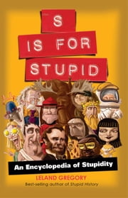 S Is for Stupid: An Encyclopedia of Stupidity - An Encyclopedia of Stupidity ebook by Leland Gregory