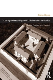 Courtyard Housing and Cultural Sustainability - Theory, Practice, and Product ebook by Donia Zhang