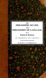 The philosophy of life, and philosophy of language, in a course of lectures ebook by Frederick von Schlegel