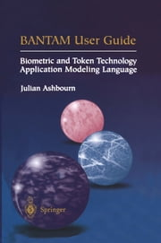 BANTAM User Guide - Biometric and Token Technology Application Modeling Language ebook by Julian Ashbourn