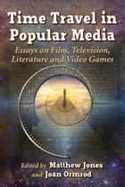 Time Travel in Popular Media - Essays on Film, Television, Literature and Video Games ebook by Matthew Jones, Joan Ormrod