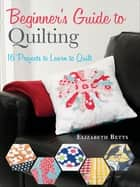 Beginner's Guide to Quilting - 16 Projects to Learn to Quilt ebook by Elizabeth Betts