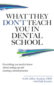 What They Don't Teach You In Dental School - Everything You Need To Know About Setting Up And Running A Dental Practice ebook by Dr. Jeff Anzalone,Halle Eavelyn