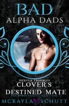 Clover's Destined Mate : Bad Alpha Dads - Denver Troubles, #3 ebook by