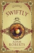 Swiftly - A Novel ebook by Adam Roberts