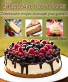 The Cheesecake Recipe Book - Cheesecake recipes to amaze your guests! ebook by Judith Stone