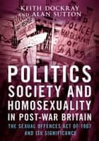 Politics, Society and Homosexuality in Post-War Britain - The Sexual Offences Act of 1967 and Its Significance ebook by Keith Dockray, Alan Sutton