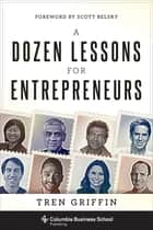 A Dozen Lessons for Entrepreneurs ebook by Tren Griffin