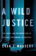 A Wild Justice: The Death and Resurrection of Capital Punishment in America ebook by Evan J. Mandery