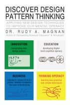 Discover Design Pattern Thinking - Applying New Design Techniques to Improve our Mental Operacy ebook by DR. RUDY A. MAGNAN