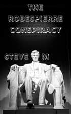 The Robespierre Conspiracy - The Robespierre Conspiracy ebook by Steve M